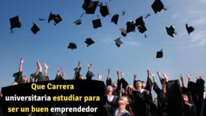 Que Carrera universitaria estudiar para ser un buen emprendedor- Emprendedor Millennial