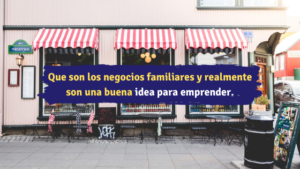 Que son los negocios familiares y realmente son una buena idea para emprender. -Emprendedor Millennial