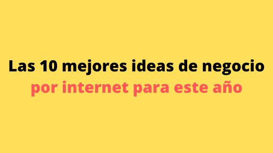 Las 10 mejores ideas de negocio por internet para el año 2021